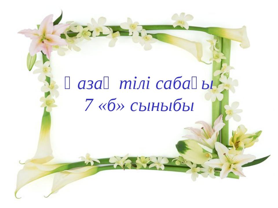 Қазақ тілі сабағы 7 «б» сыныбы