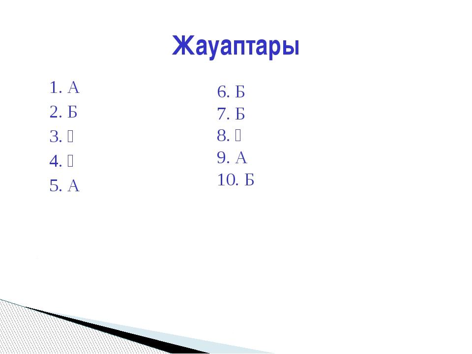 1. А 2. Б 3. Ә 4. Ә 5. А Жауаптары 6. Б 7. Б 8. Ә 9. А 10. Б