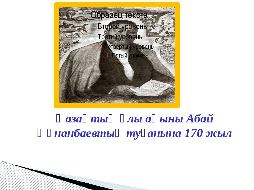 Қазақтың ұлы ақыны Абай Құнанбаевтың туғанына 170 жыл