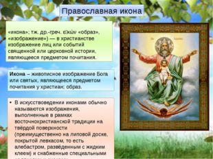 Православная икона Ико́на (от ср.-греч. εἰκόνα «рисунок», «икона»; тж. др.-гр
