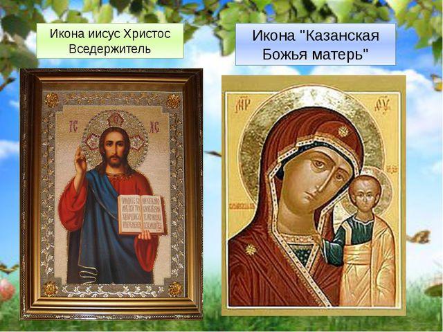 """Икона иисус Христос Вседержитель Икона """"Казанская Божья матерь"""""""
