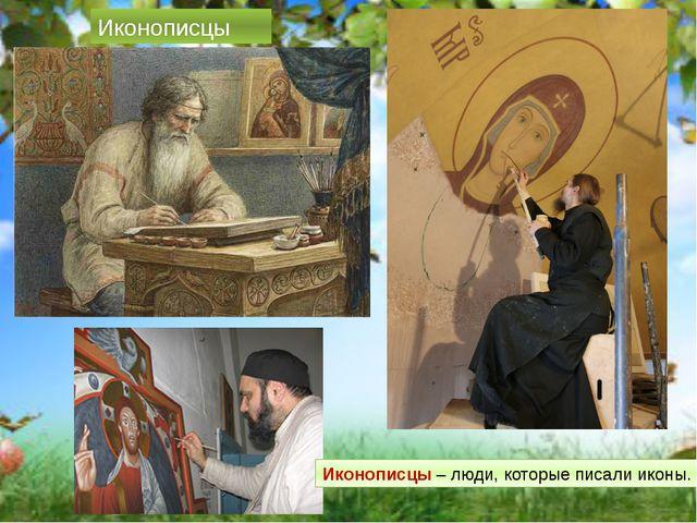 Иконописцы Иконописцы – люди, которые писали иконы.