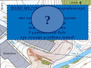 ПЛАН МЕСТНОСТИ (топографический план) – это изображение на плоскости небольшо