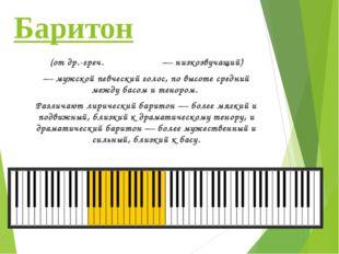 Баритон (отдр.-греч.βαρύτονος— низкозвучащий) — мужской певческий голос, п