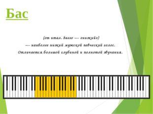 Бас (отитал.basso— «низкий») — наиболее низкий мужской певческийголос. От