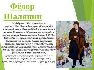 Фёдор Шаляпин 13февраля1873,Казань—12 апреля1938,Париж)—русскийопе