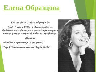 Елена Образцова Еле́на Васи́льевна Образцо́ва (род.7 июля1939г. вЛенинград