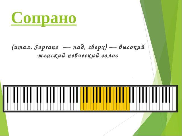 Сопрано (итал. Soprano— над, сверх)— высокий женский певческийголос