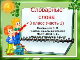 Словарные слова 3 класс (часть 1) Максименко С. М. учитель начальных классов