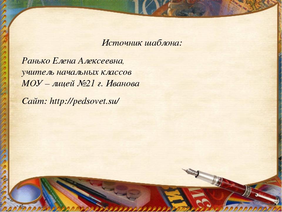 Источник шаблона: Ранько Елена Алексеевна, учитель начальных классов МОУ – ли...
