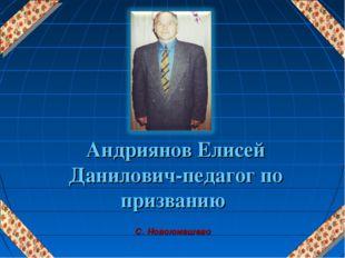 * Андриянов Елисей Данилович-педагог по призванию С. Новоюмашево