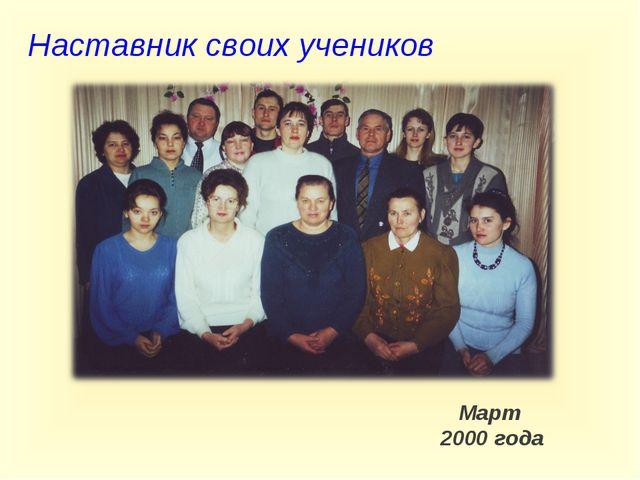Наставник своих учеников  Март 2000 года