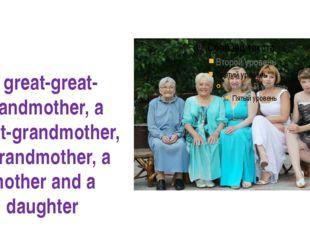 A great-great-grandmother, a great-grandmother, a grandmother, a mother and a