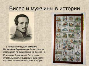 Бисер и мужчины в истории В поместье бабушки Михаила Юрьевича Лермонтова была