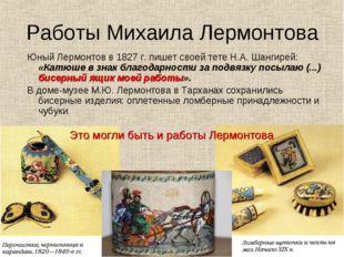 Работы Михаила Лермонтова Юный Лермонтов в 1827 г. пишет своей тете Н.А. Шанг