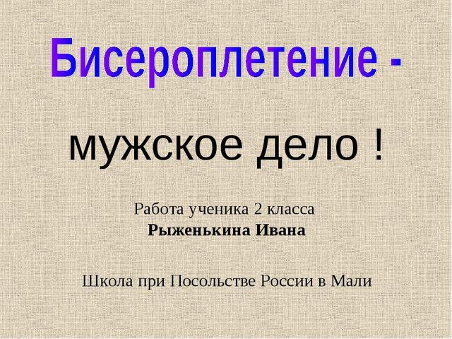 мужское дело ! Работа ученика 2 класса Рыженькина Ивана Школа при Посольстве...