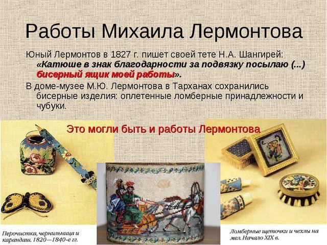 Работы Михаила Лермонтова Юный Лермонтов в 1827 г. пишет своей тете Н.А. Шанг...