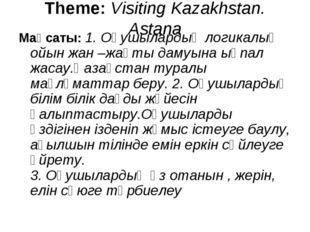 Theme: Visiting Kazakhstan. Astana Мақсаты: 1. Оқушылардың логикалық ойын жа