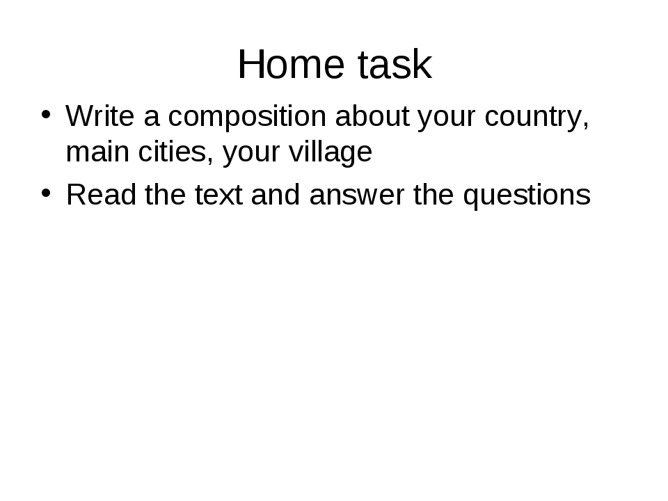 Home task Write a composition about your country, main cities, your village R...