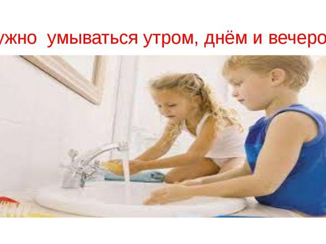 Нужно умываться утром, днём и вечером.