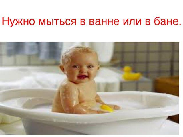 Нужно мыться в ванне или в бане.