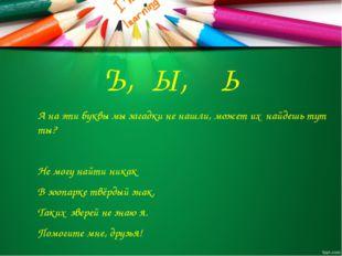 Ъ, Ы, Ь А на эти буквы мы загадки не нашли, может их найдешь тут ты? Не могу