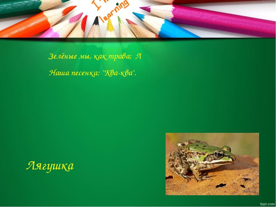"Л Зелёные мы, как трава; Наша песенка: ""Ква-ква"". Лягушка"