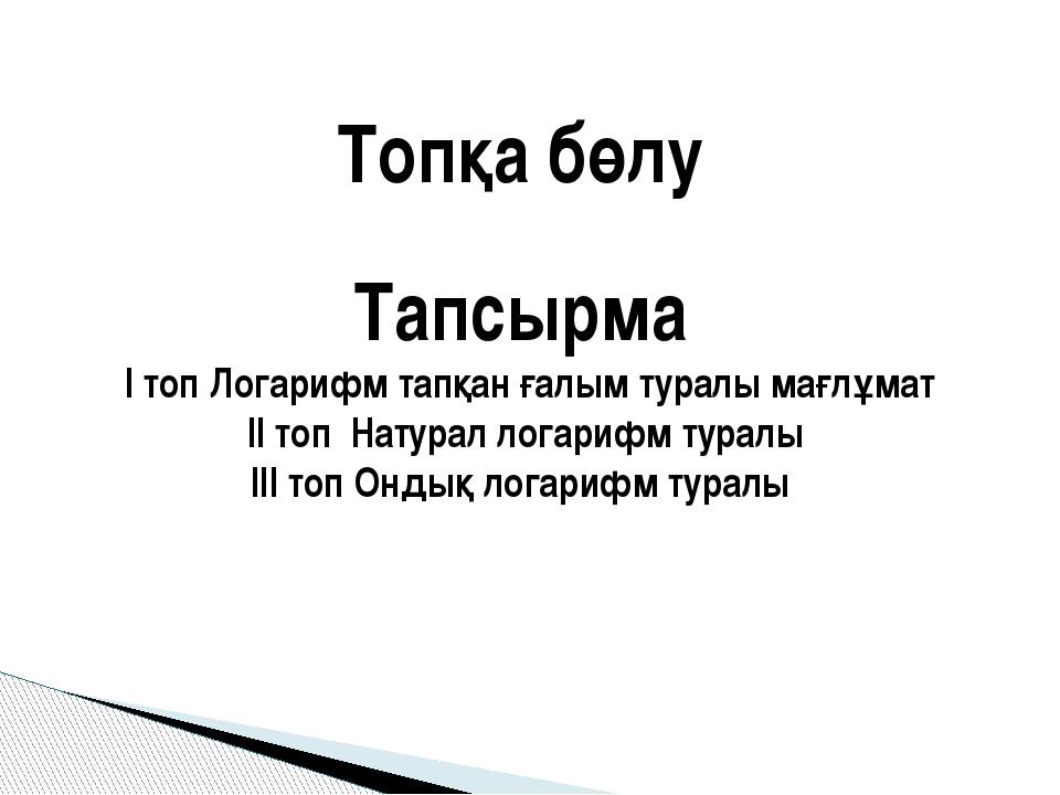 Топқа бөлу Тапсырма І топ Логарифм тапқан ғалым туралы мағлұмат ІІ топ Натура...