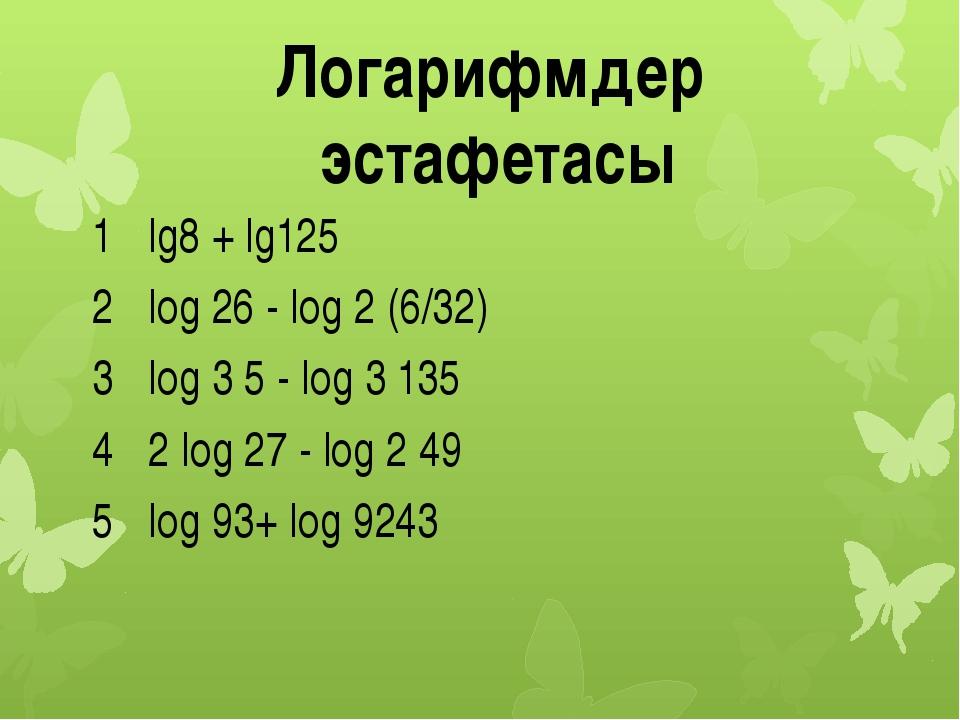 Логарифмдер эстафетасы 1 lg8+lg125 2 log26- log2(6/32) 3 log35 - log3135 4...