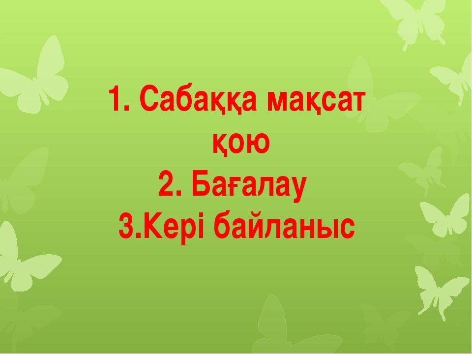 1. Сабаққа мақсат қою 2. Бағалау 3.Кері байланыс