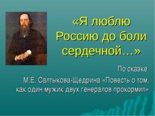 «Я люблю Россию до боли сердечной…» По сказке М.Е. Салтыкова-Щедрина «Повесть