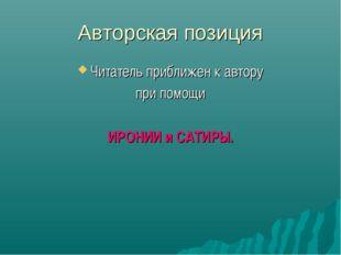 Авторская позиция Читатель приближен к автору при помощи ИРОНИИ и САТИРЫ.