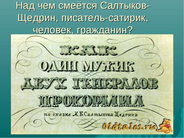 Над чем смеётся Салтыков-Щедрин, писатель-сатирик, человек, гражданин?