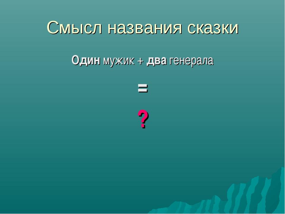 Смысл названия сказки Один мужик + два генерала = ?