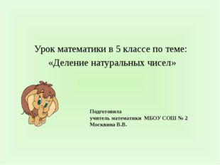 Подготовила учитель математики МБОУ СОШ № 2 Москвина В.В. Урок математики в