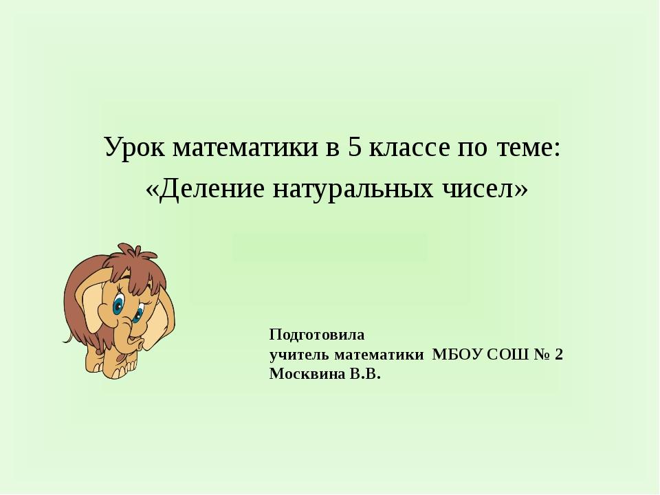 Подготовила учитель математики МБОУ СОШ № 2 Москвина В.В. Урок математики в...