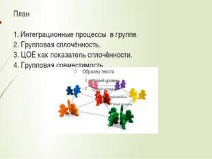 План 1. Интеграционные процессы в группе. 2. Групповая сплочённость. 3. ЦОЕ к