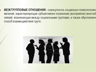 МЕЖГРУППОВЫЕ ОТНОШЕНИЯ - совокупность социально-психологических явлений, хара