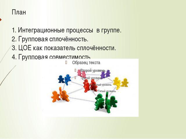 План 1. Интеграционные процессы в группе. 2. Групповая сплочённость. 3. ЦОЕ к...