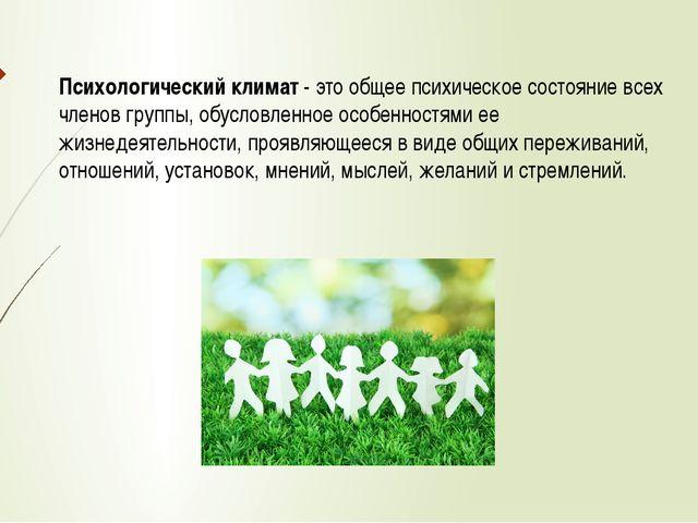 Психологический климат - это общее психическое состояние всех членов группы,...