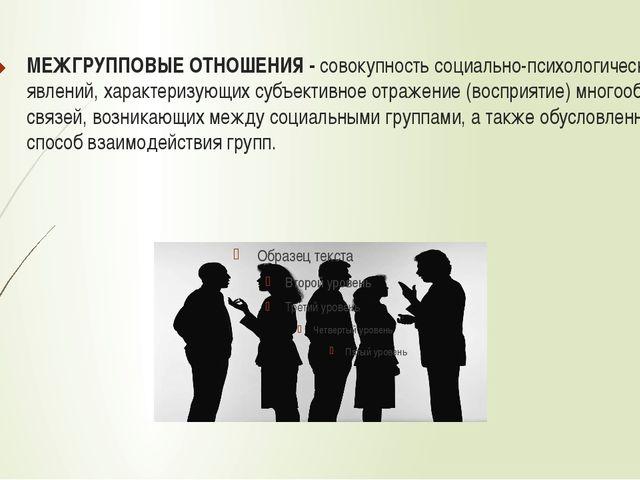 МЕЖГРУППОВЫЕ ОТНОШЕНИЯ - совокупность социально-психологических явлений, хара...