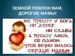 ЗЕМНОЙ ПОКЛОН ВАМ, ДОРОГИЕ МАМЫ!