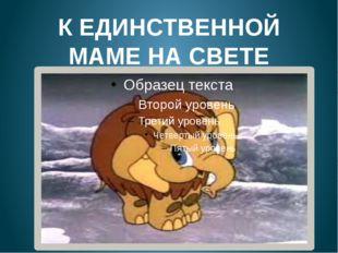 К ЕДИНСТВЕННОЙ МАМЕ НА СВЕТЕ