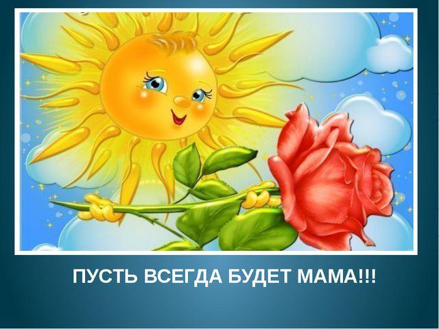 ПУСТЬ ВСЕГДА БУДЕТ МАМА!!!