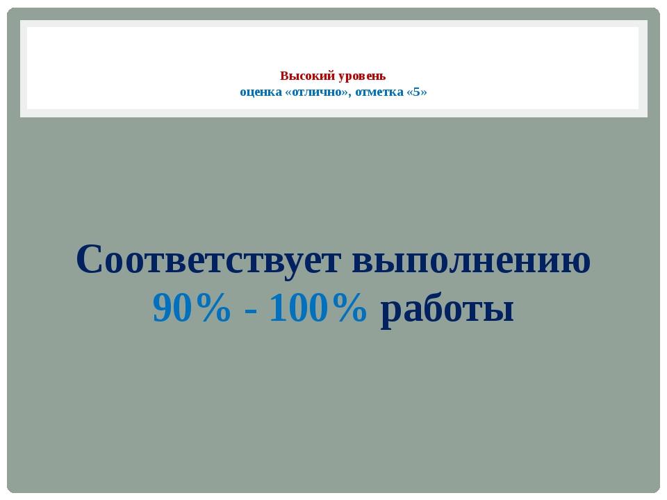 Высокий уровень оценка «отлично», отметка «5» Соответствует выполнению 90% -...