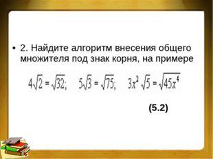 2. Найдите алгоритм внесения общего множителя под знак корня, на примере (5