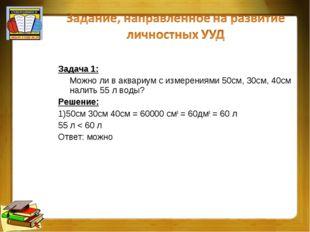Задача 1: Можно ли в аквариум с измерениями 50см, 30см, 40см налить 55 л воды