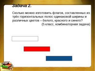 Задача 2. Сколько можно изготовить флагов, составленных из трёх горизонтальны