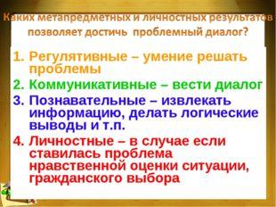 * Регулятивные – умение решать проблемы Коммуникативные – вести диалог Познав