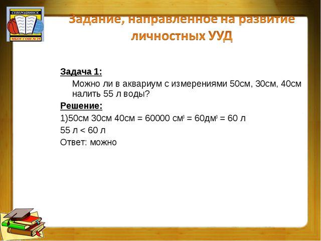 Задача 1: Можно ли в аквариум с измерениями 50см, 30см, 40см налить 55 л воды...
